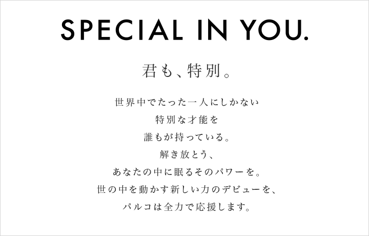 SPECIAL IN YOU. Everyone has something unique A talent hidden inside Let it out PARCO will always support The creators leading the next wave